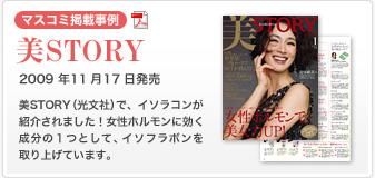 【マスコミ掲載事例】美STORY 2009年11月17日発売 美STORY(光文社)で、イソラコンが紹介されました!女性ホルモンに効く成分の1つとして、イソフラボンを取り上げています。