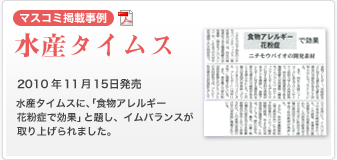 【マスコミ掲載事例】水産タイムス 2010 年11 月15 日発売 水産タイムスに、「食物アレルギー花粉症で効果」と題し、イムバランスが取り上 げられました。